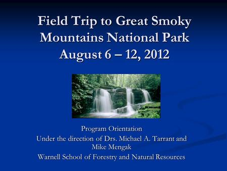 Field Trip to Great Smoky Mountains National Park August 6 – 12, 2012 Program Orientation Under the direction of Drs. Michael A. Tarrant and Mike Mengak.