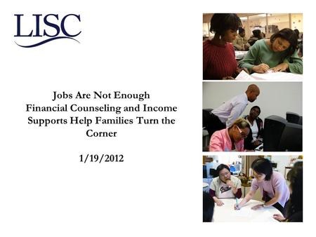 Jobs Are Not Enough Financial Counseling and Income Supports Help Families Turn the Corner 1/19/2012.