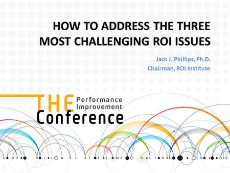 HOW TO ADDRESS THE THREE MOST CHALLENGING ROI ISSUES Jack J. Phillips, Ph.D. Chairman, ROI Institute 1.