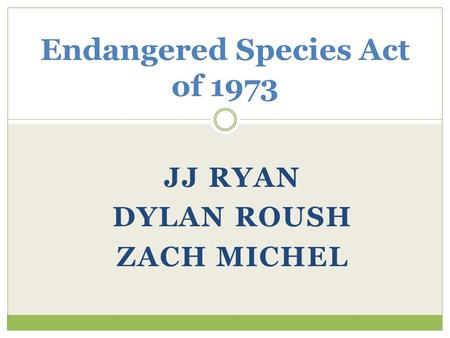 JJ RYAN DYLAN ROUSH ZACH MICHEL Endangered Species Act of 1973.