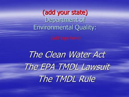 (add your state) Department of Environmental <strong>Quality</strong>: The Clean <strong>Water</strong> Act The EPA TMDL Lawsuit The TMDL Rule (add logo here)
