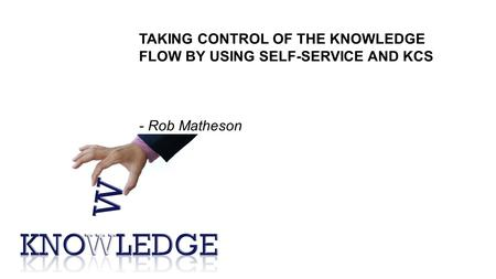 TAKING CONTROL OF THE KNOWLEDGE FLOW BY USING SELF-SERVICE AND KCS - Rob Matheson.
