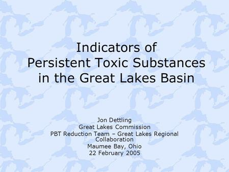 Indicators of Persistent Toxic Substances in the Great Lakes Basin Jon Dettling Great Lakes Commission PBT Reduction Team – Great Lakes Regional Collaboration.
