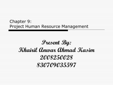Chapter 9: Project Human Resource Management Present By: Khairil Anwar Ahmad Kasim 2008250028 830709035597.