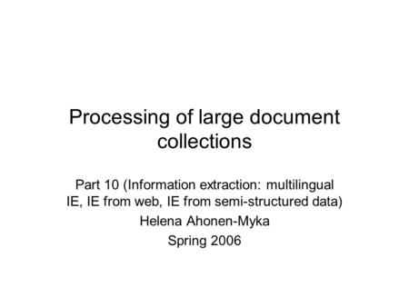 Processing of large document collections Part 10 (Information extraction: multilingual IE, IE from web, IE from semi-structured data) Helena Ahonen-Myka.