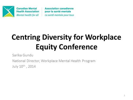 Centring Diversity for Workplace Equity Conference Sarika Gundu National Director, Workplace Mental Health Program July 10 th, 2014 1.