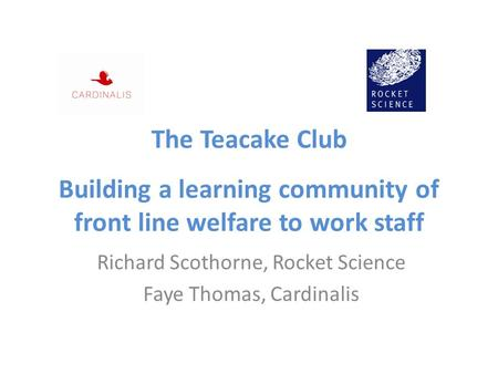 The Teacake Club Building a learning community of front line welfare to work staff Richard Scothorne, Rocket Science Faye Thomas, Cardinalis.