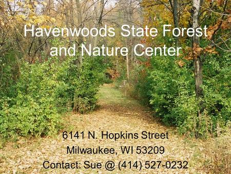 Havenwoods State Forest and Nature Center 6141 N. Hopkins Street Milwaukee, WI 53209 Contact: (414) 527-0232.
