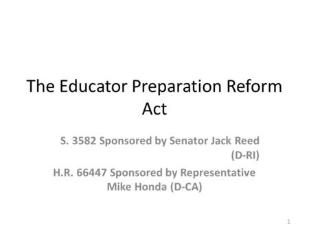 The Educator Preparation Reform Act S. 3582 Sponsored by Senator Jack Reed (D-RI) H.R. 66447 Sponsored by Representative Mike Honda (D-CA) 1.
