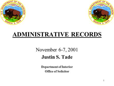 1 ADMINISTRATIVE RECORDS November 6-7, 2001 Justin S. Tade Department of Interior Office of Solicitor.