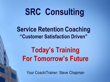 "SRC Consulting Service Retention Coaching ""Customer Satisfaction Driven"" Today's Training For Tomorrow's Future Your Coach/Trainer: Steve Chapman."