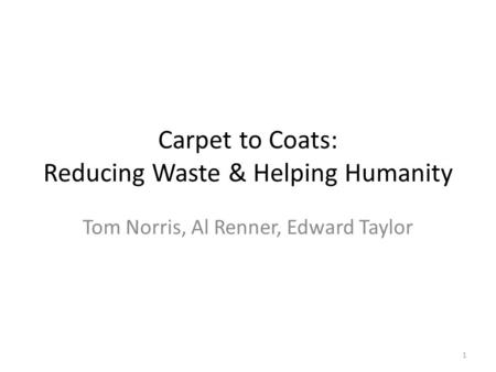 Carpet to Coats: Reducing Waste & Helping Humanity Tom Norris, Al Renner, Edward Taylor 1.