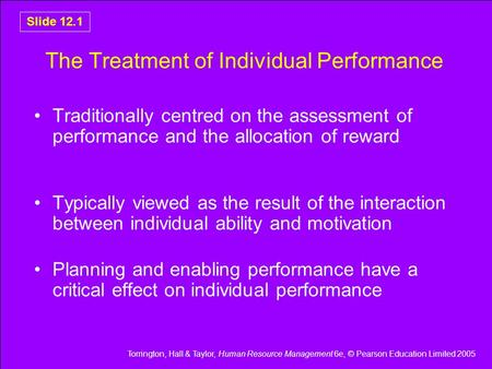 Torrington, Hall & Taylor, Human Resource Management 6e, © Pearson Education Limited 2005 Slide 12.1 The Treatment of Individual Performance Traditionally.
