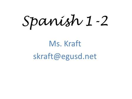 Spanish 1-2 Ms. Kraft Bienvenidos! My goal is to teach your student to understand, speak, read and write in Spanish over the course.