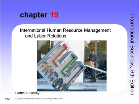 19-1 chapter 19 International Human Resource Management and Labor Relations International Business, 6th Edition Copyright 2010 Pearson Education, Inc.