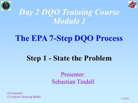 1 of 99 The EPA 7-Step DQO Process Step 1 - State the Problem Presenter: Sebastian Tindall (60 minutes) (15 minute Morning Break) Day 2 DQO Training Course.