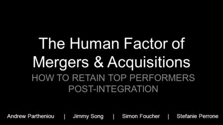 The Human Factor of Mergers & Acquisitions HOW TO RETAIN TOP PERFORMERS POST-INTEGRATION Andrew Partheniou | Jimmy Song | Simon Foucher | Stefanie Perrone.