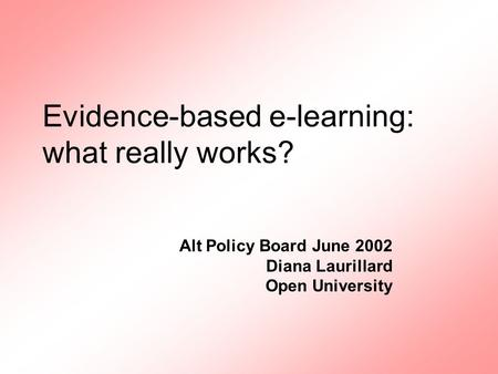 Alt Policy Board June 2002 Diana Laurillard Open University Evidence-based e-learning: what really works?