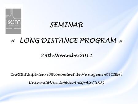 SEMINAR « LONG DISTANCE PROGRAM » 29th November2012 Institut Supérieur d'Economie et de Management (ISEM) Université Nice Sophia Antipolis (UNS)