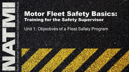 Motor Fleet Safety Basics: Training for the Safety Supervisor Unit 1: Objectives of a Fleet Safety Program.