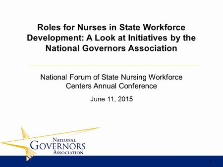 June 11, 2015 Roles for Nurses in State Workforce Development: A Look at Initiatives by the National Governors Association National Forum of State Nursing.