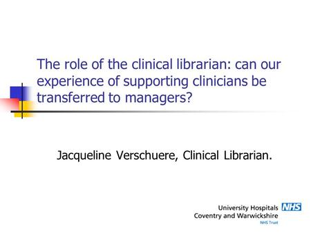 The role of the clinical librarian: can our experience of supporting clinicians be transferred to managers? Jacqueline Verschuere, Clinical Librarian.