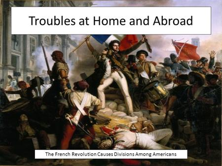 Troubles at Home and Abroad The French Revolution Causes Divisions Among Americans.