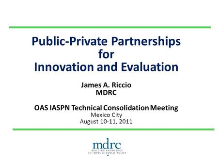 Public-Private Partnerships for Innovation and Evaluation James A. Riccio MDRC OAS IASPN Technical Consolidation Meeting Mexico City August 10-11, 2011.