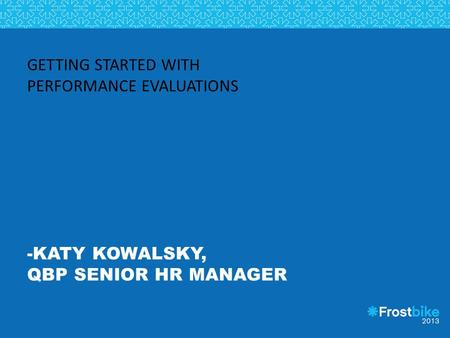GETTING STARTED WITH PERFORMANCE EVALUATIONS -KATY KOWALSKY, QBP SENIOR HR MANAGER.