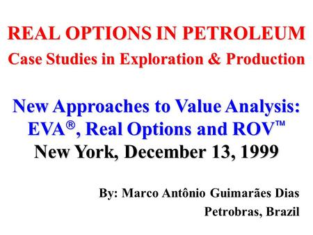 REAL OPTIONS IN PETROLEUM Case Studies in Exploration & Production By: Marco Antônio Guimarães Dias Petrobras, Brazil New Approaches to Value Analysis:
