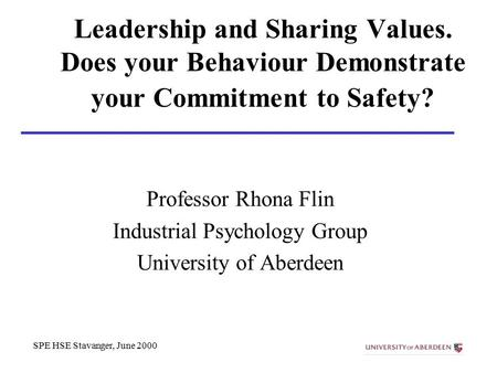 SPE HSE Stavanger, June 2000 Leadership and Sharing Values. Does your Behaviour Demonstrate your Commitment to Safety? Professor Rhona Flin Industrial.