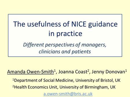 The usefulness of NICE guidance in practice Different perspectives of managers, clinicians and patients Amanda Owen-Smith 1, Joanna Coast 2, Jenny Donovan.
