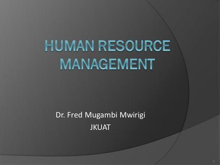 Dr. Fred Mugambi Mwirigi JKUAT 1. What is HRM? The integration of all processes, programs, and systems in an organization that ensure staff are acquired.