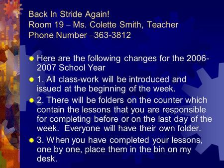 Back In Stride Again! Room 19 – Ms. Colette Smith, Teacher Phone Number – 363-3812  Here are the following changes for the 2006- 2007 School Year  1.
