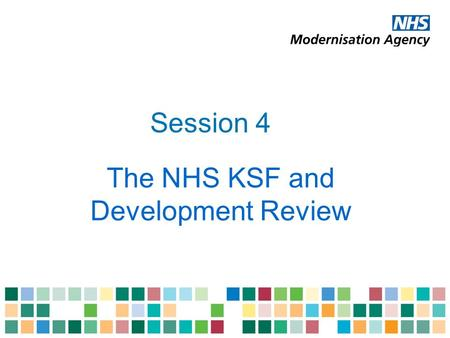 Session 4 The NHS KSF and Development Review. Outcomes of session 4 Understand the links between development review and appraisal Explain how the NHS.