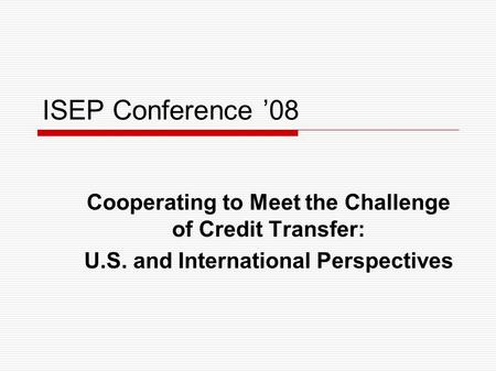 ISEP Conference '08 Cooperating to Meet the Challenge of Credit Transfer: U.S. and International Perspectives.