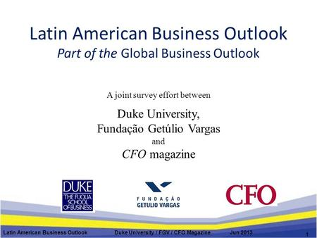 Latin American Business Outlook Part of the Global Business Outlook A joint survey effort between Duke University, Fundação Getúlio Vargas and CFO magazine.