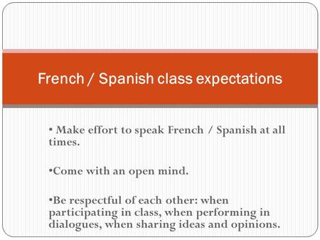 Make effort to speak French / Spanish at all times. Come with an open mind. Be respectful of each other: when participating in class, when performing in.
