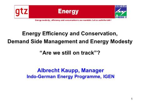 "1 Albrecht Kaupp, Manager Indo-German Energy Programme, IGEN Energy Efficiency and Conservation, Demand Side Management and Energy Modesty ""Are we still."