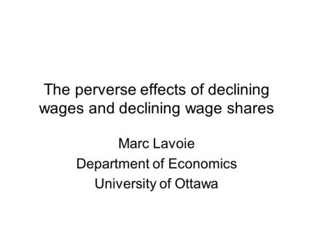 The perverse effects of declining wages and declining wage shares Marc Lavoie Department of Economics University of Ottawa.