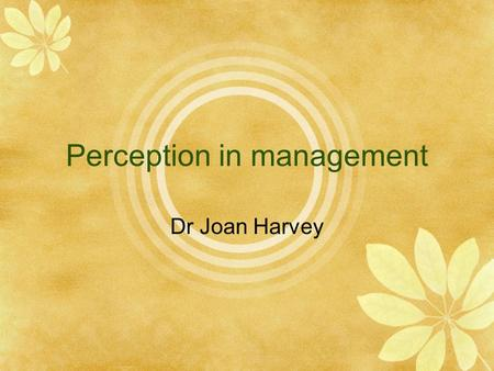 Perception in management Dr Joan Harvey. Sensation: precedes perception and concerns the basic senses  vision  hearing  kinaesthesis  touch  smell.