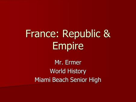 France: Republic & Empire Mr. Ermer World History Miami Beach Senior High.