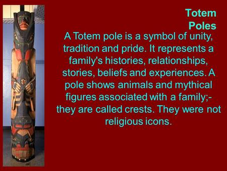 Totem Poles A Totem pole is a symbol of unity, tradition and pride. It represents a family's histories, relationships, stories, beliefs and experiences.