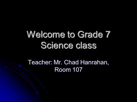 Welcome to Grade 7 Science class Teacher: Mr. Chad Hanrahan, Room 107.