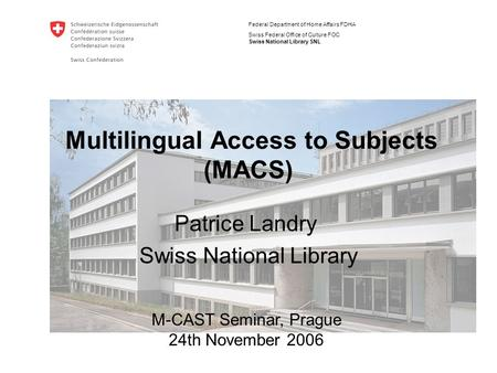 Federal Department of Home Affairs FDHA Swiss Federal Office of Culture FOC Swiss National Library SNL Multilingual Access to Subjects (MACS) Patrice Landry.