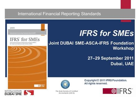 The Arab Society of Certified Accountants (ASCA) 1 International Financial Reporting Standards IFRS for <strong>SMEs</strong> Joint DUBAI <strong>SME</strong>-ASCA-IFRS Foundation Workshop.