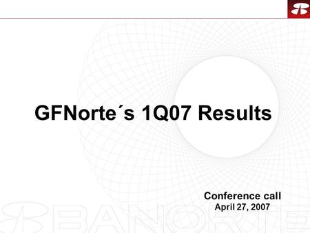 1 GFNorte´s 1Q07 Results Conference call April 27, 2007.