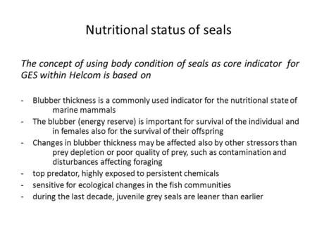 Nutritional status of seals The concept of using body condition of seals as core indicator for GES within Helcom is based on -Blubber thickness is a commonly.