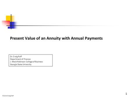 Present Value of an Annuity with Annual Payments 1 Dr. Craig Ruff Department of Finance J. Mack Robinson College of Business Georgia State University ©