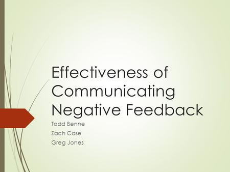 Effectiveness of Communicating Negative Feedback Todd Benne Zach Case Greg Jones.